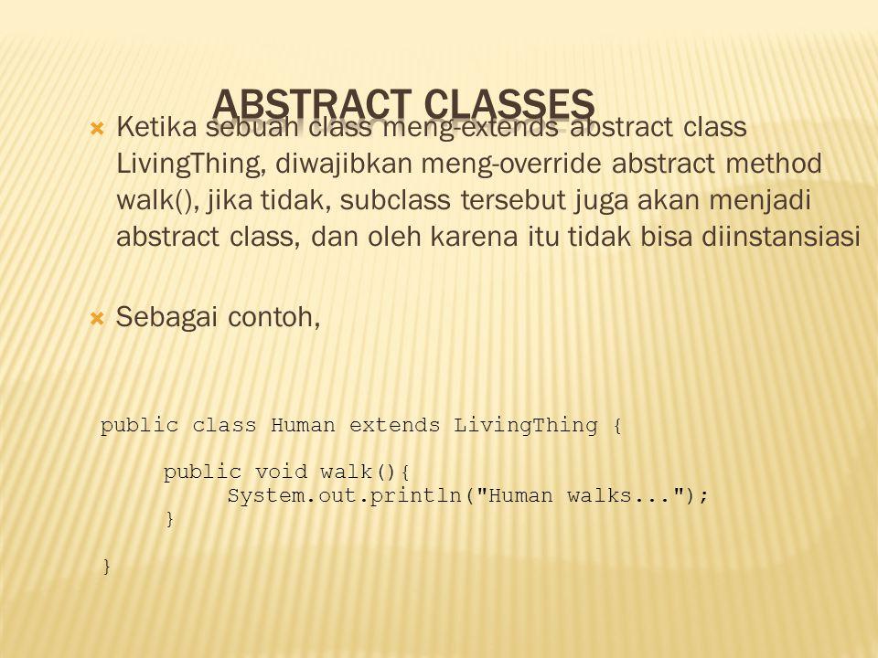  Ketika sebuah class meng-extends abstract class LivingThing, diwajibkan meng-override abstract method walk(), jika tidak, subclass tersebut juga aka