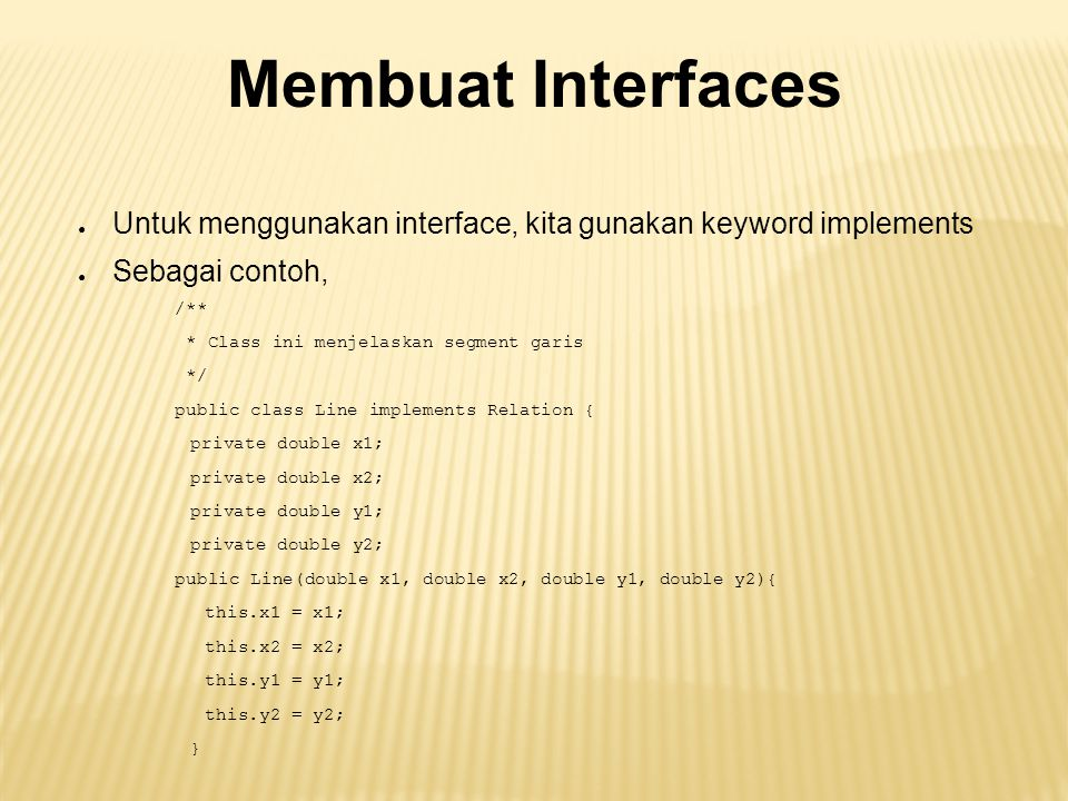 Membuat Interfaces ● Untuk menggunakan interface, kita gunakan keyword implements ● Sebagai contoh, /** * Class ini menjelaskan segment garis */ public class Line implements Relation { private double x1; private double x2; private double y1; private double y2; public Line(double x1, double x2, double y1, double y2){ this.x1 = x1; this.x2 = x2; this.y1 = y1; this.y2 = y2; }