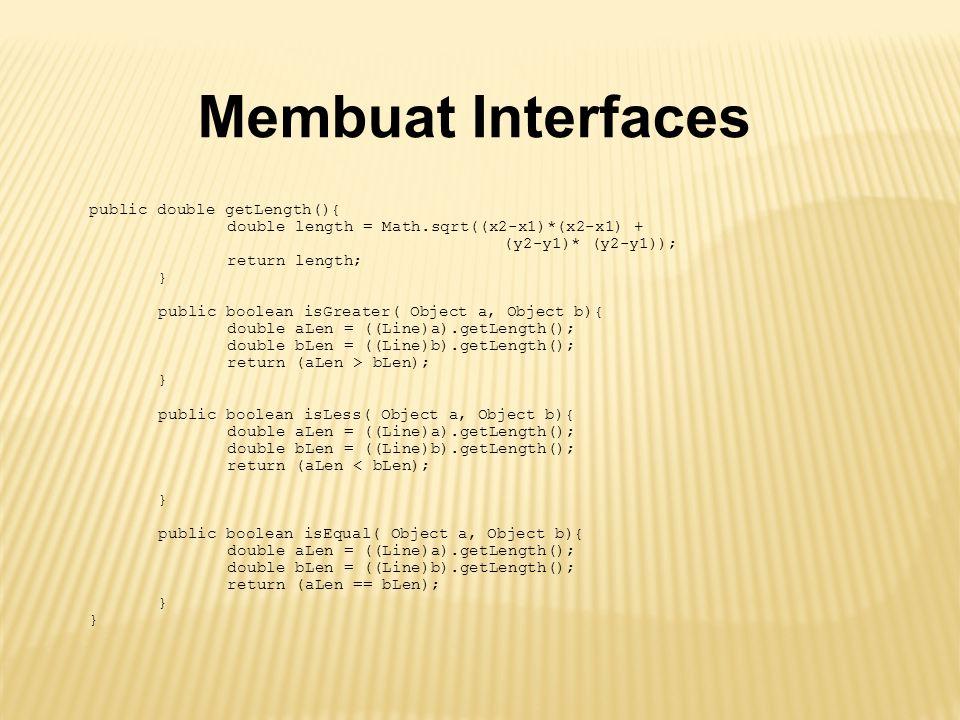Membuat Interfaces public double getLength(){ double length = Math.sqrt((x2-x1)*(x2-x1) + (y2-y1)* (y2-y1)); return length; } public boolean isGreater