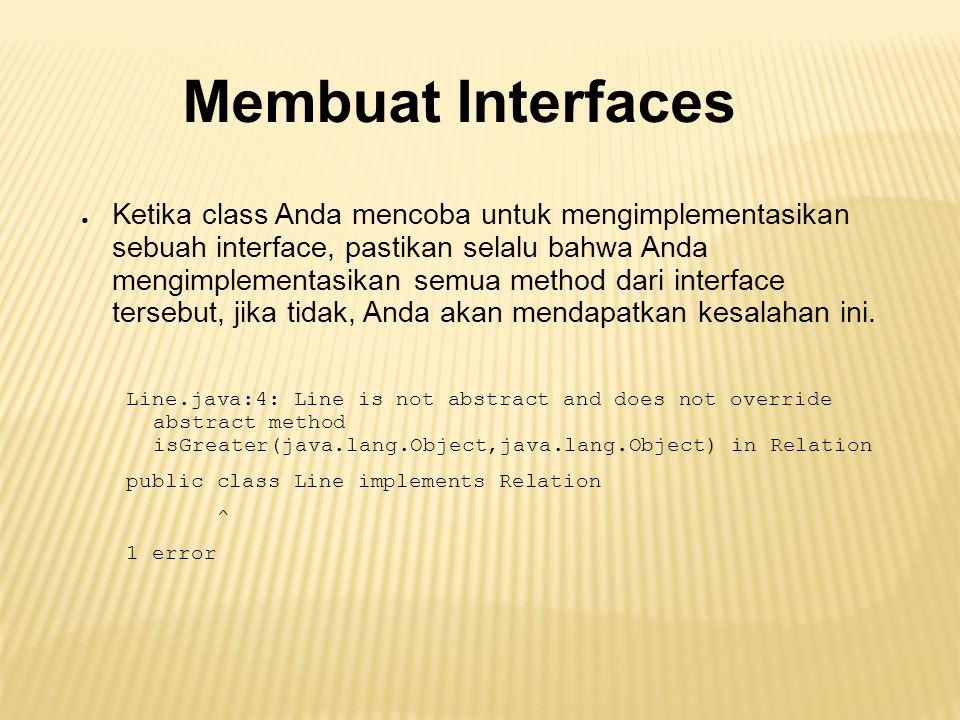 Membuat Interfaces ● Ketika class Anda mencoba untuk mengimplementasikan sebuah interface, pastikan selalu bahwa Anda mengimplementasikan semua method