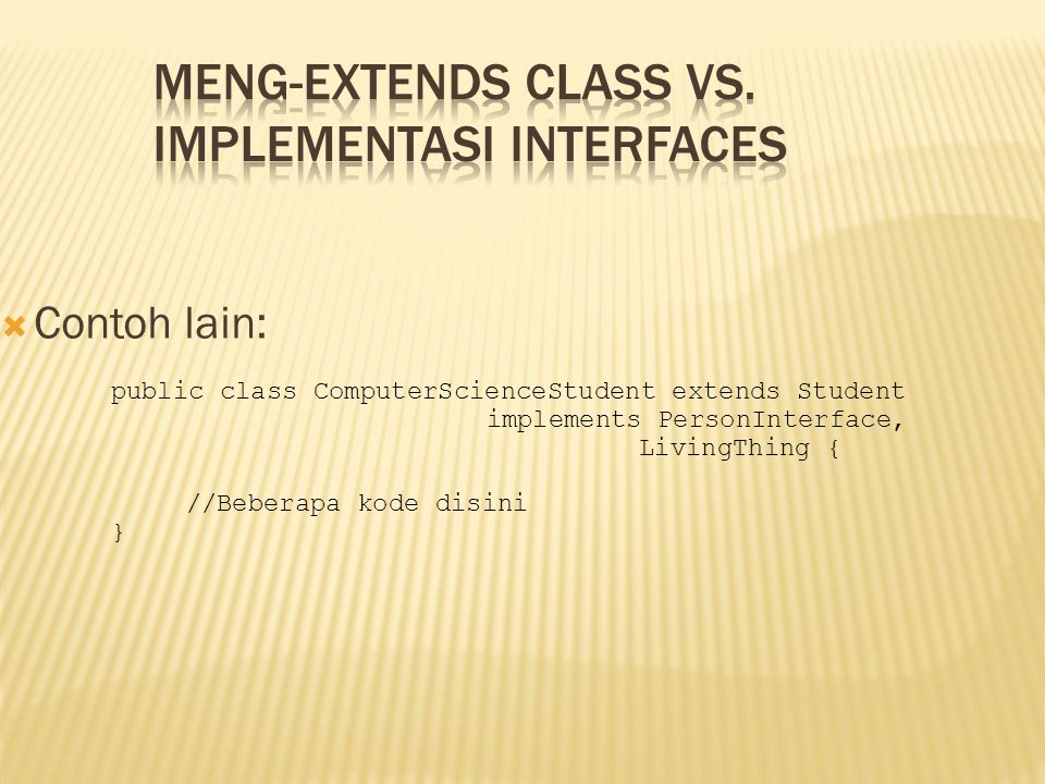  Contoh lain: public class ComputerScienceStudent extends Student implements PersonInterface, LivingThing { //Beberapa kode disini }