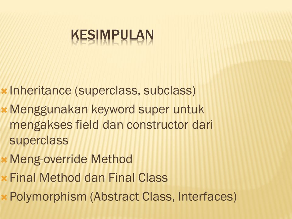  Inheritance (superclass, subclass)  Menggunakan keyword super untuk mengakses field dan constructor dari superclass  Meng-override Method  Final Method dan Final Class  Polymorphism (Abstract Class, Interfaces)
