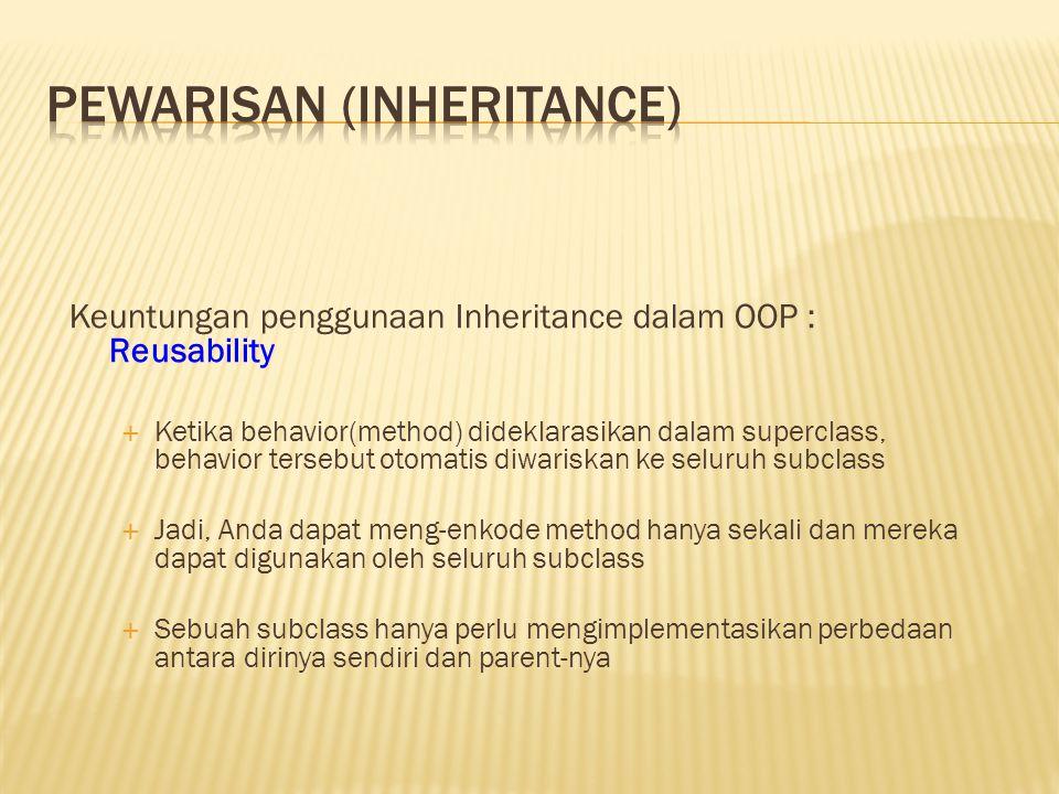 Keuntungan penggunaan Inheritance dalam OOP : Reusability  Ketika behavior(method) dideklarasikan dalam superclass, behavior tersebut otomatis diwari