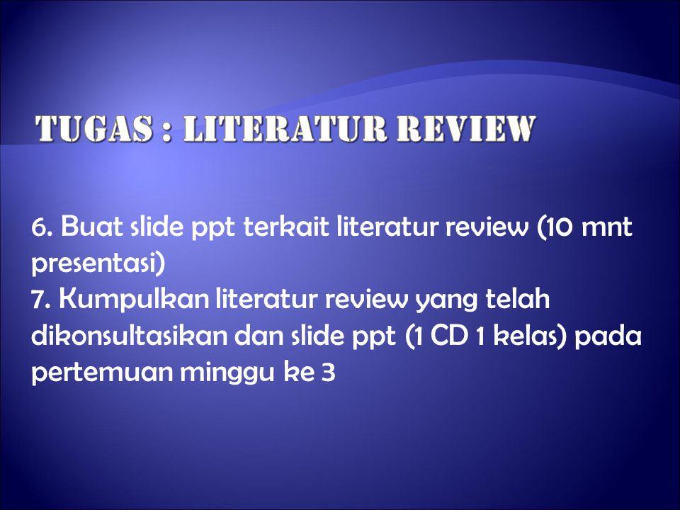 6. Buat slide ppt terkait literatur review (10 mnt presentasi) 7. Kumpulkan literatur review yang telah dikonsultasikan dan slide ppt (1 CD 1 kelas) p