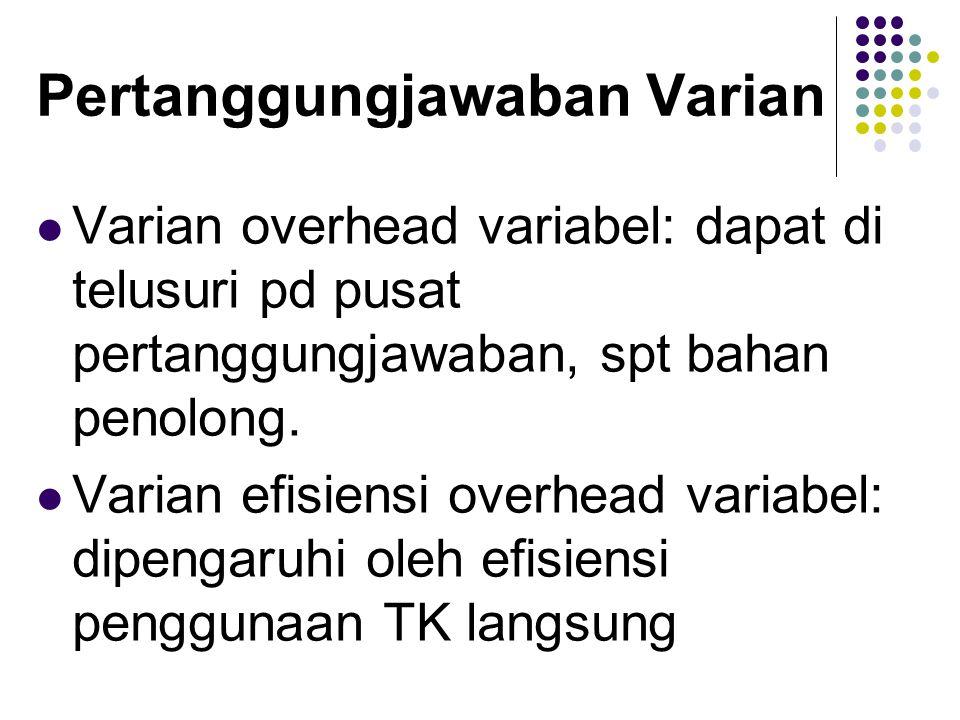 Pertanggungjawaban Varian Varian overhead variabel: dapat di telusuri pd pusat pertanggungjawaban, spt bahan penolong.