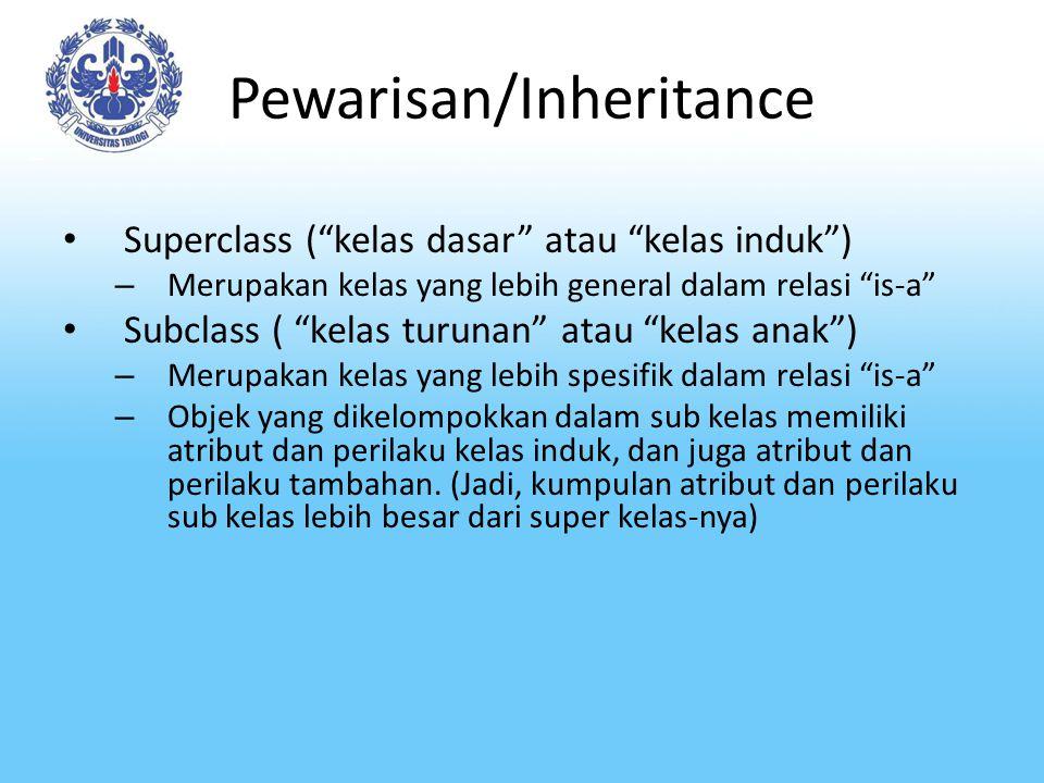Pewarisan/Inheritance Relasi is-a antar superclass dan subclasses- nya disebut dengan pewarisan atau inheritance Kita mengatakan subclass mewarisi suatu superclass (atau juga bisa dikatakan sebuah subclass turunan dari suatu superclass)