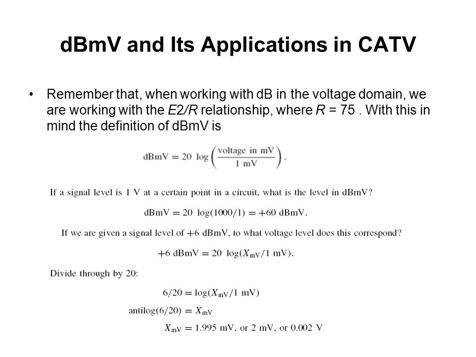 dBmV and Its Applications in CATV We define 0 dBmV as 1 mV across 75 ohm impedance. Note that 75 is the standard impedance of CATV, coaxial cable, and