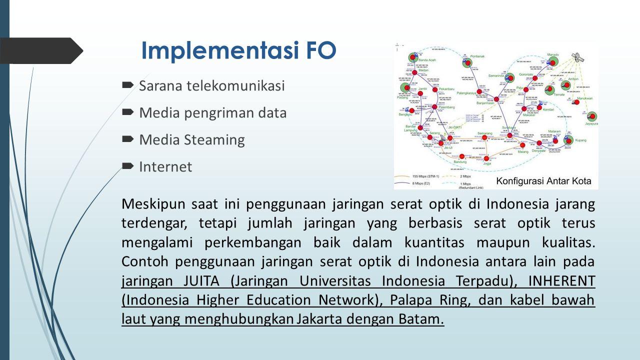 Implementasi FO  Sarana telekomunikasi  Media pengriman data  Media Steaming  Internet Meskipun saat ini penggunaan jaringan serat optik di Indonesia jarang terdengar, tetapi jumlah jaringan yang berbasis serat optik terus mengalami perkembangan baik dalam kuantitas maupun kualitas.