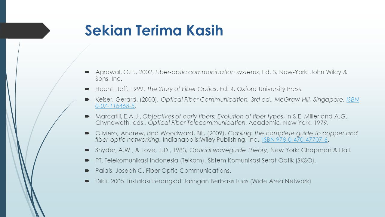 Sekian Terima Kasih  Agrawal, G.P., 2002, Fiber-optic communication systems, Ed. 3, New-York: John Wiley & Sons, Inc.  Hecht, Jeff, 1999, The Story
