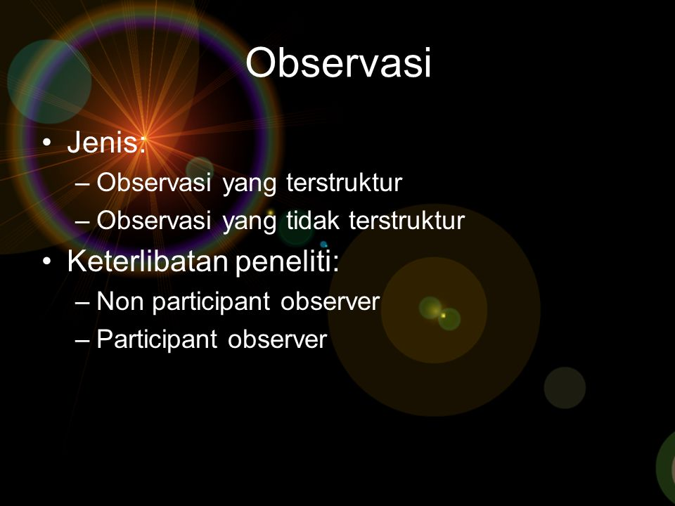 Observasi Jenis: –Observasi yang terstruktur –Observasi yang tidak terstruktur Keterlibatan peneliti: –Non participant observer –Participant observer