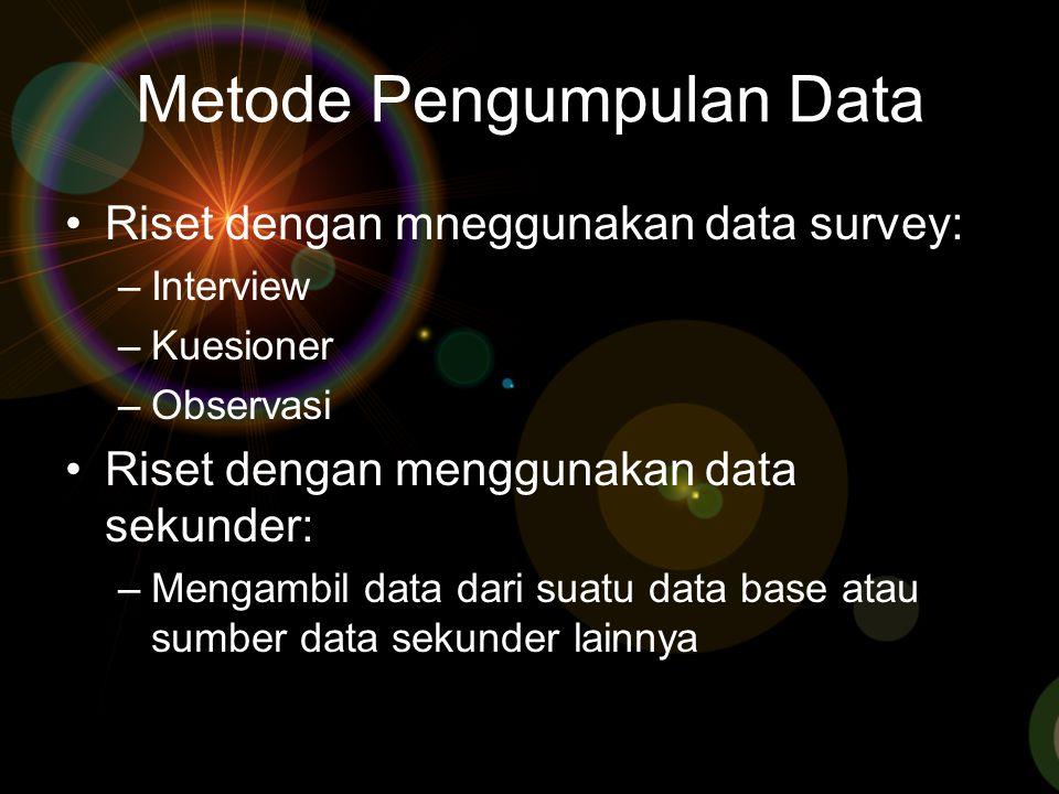 Metode Pengumpulan Data Riset dengan mneggunakan data survey: –Interview –Kuesioner –Observasi Riset dengan menggunakan data sekunder: –Mengambil data