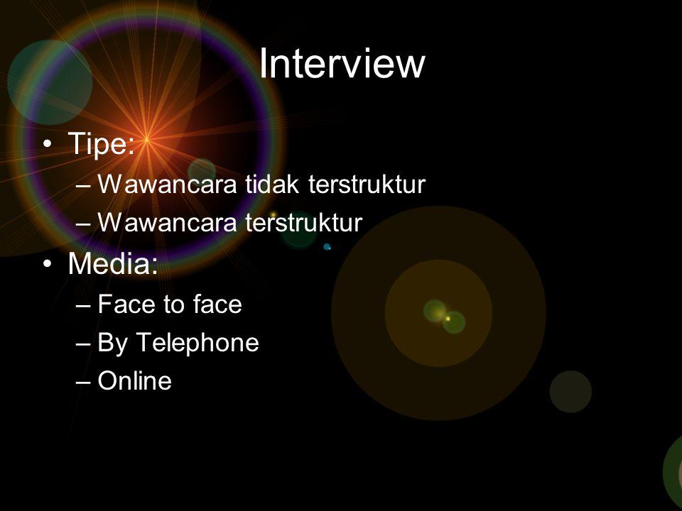 Interview Tipe: –Wawancara tidak terstruktur –Wawancara terstruktur Media: –Face to face –By Telephone –Online