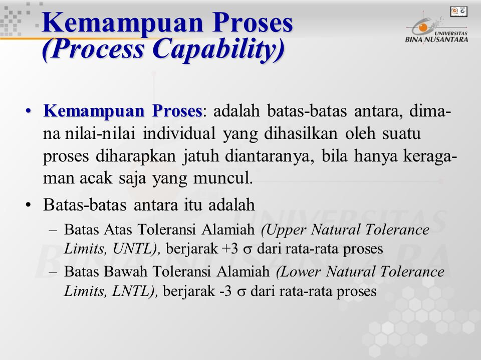 Kemampuan Proses (Process Capability) Bagan kendali hanya memberikan informasi apakah suatu proses itu berjalan stabil (terkendali), tetapi tidak mengindikasikan apapun mengenai keluaran proses itu apakah memenuhi spesifikasinya Kemampuan Proses mengukur kemampuan proses yang terkendali, apakah menghasilkan produk yang memenuhi spesifiaksi Dua ukuran yang secara luas digunakan pada pengukuran kemampuan proses adalah C p dan C pk