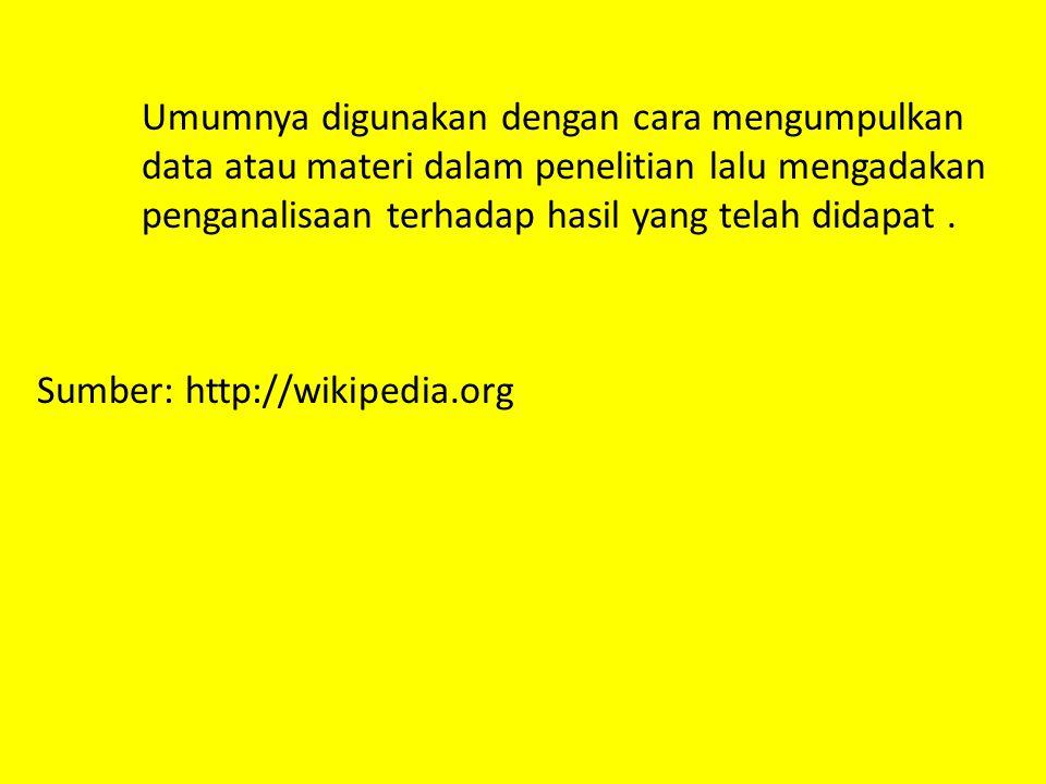 Umumnya digunakan dengan cara mengumpulkan data atau materi dalam penelitian lalu mengadakan penganalisaan terhadap hasil yang telah didapat.