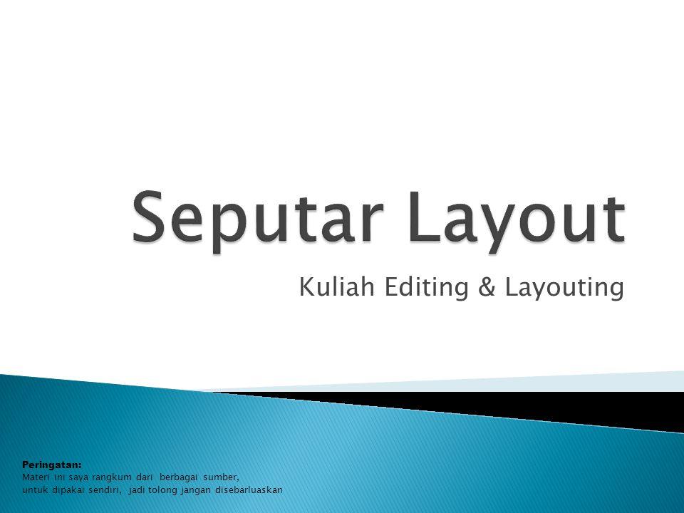 Kuliah Editing & Layouting Peringatan: Materi ini saya rangkum dari berbagai sumber, untuk dipakai sendiri, jadi tolong jangan disebarluaskan