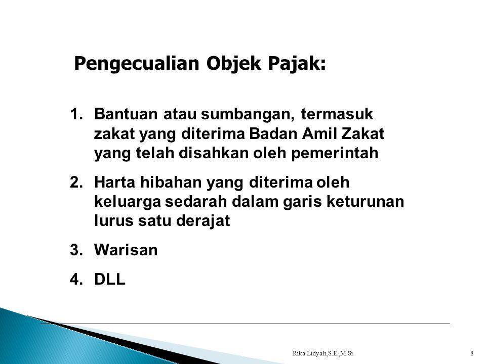 Rika Lidyah,S.E.,M.Si8 Pengecualian Objek Pajak: 1.Bantuan atau sumbangan, termasuk zakat yang diterima Badan Amil Zakat yang telah disahkan oleh peme