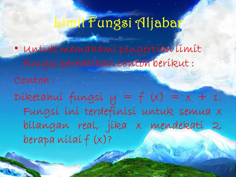 Limit Fungsi Aljabar Untuk memahami pengertian limit fungsi perhatikan contoh berikut : Contoh : Diketahui fungsi y = f (x) = x + 1. Fungsi ini terdef