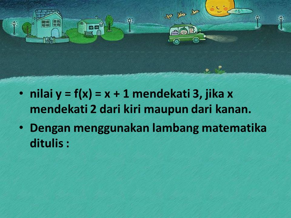 nilai y = f(x) = x + 1 mendekati 3, jika x mendekati 2 dari kiri maupun dari kanan. Dengan menggunakan lambang matematika ditulis :