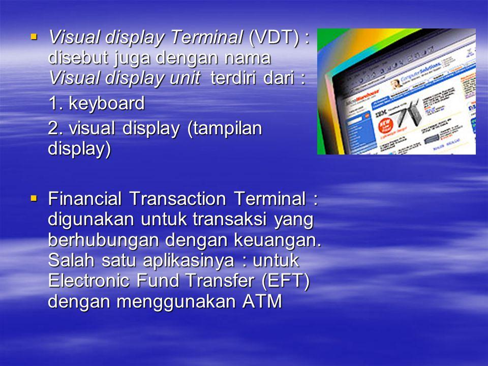  Visual display Terminal (VDT) : disebut juga dengan nama Visual display unit terdiri dari : 1. keyboard 2. visual display (tampilan display)  Finan