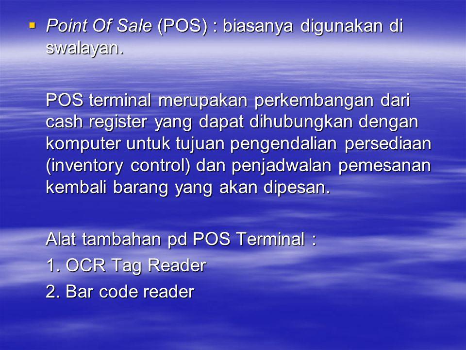  Point Of Sale (POS) : biasanya digunakan di swalayan. POS terminal merupakan perkembangan dari cash register yang dapat dihubungkan dengan komputer
