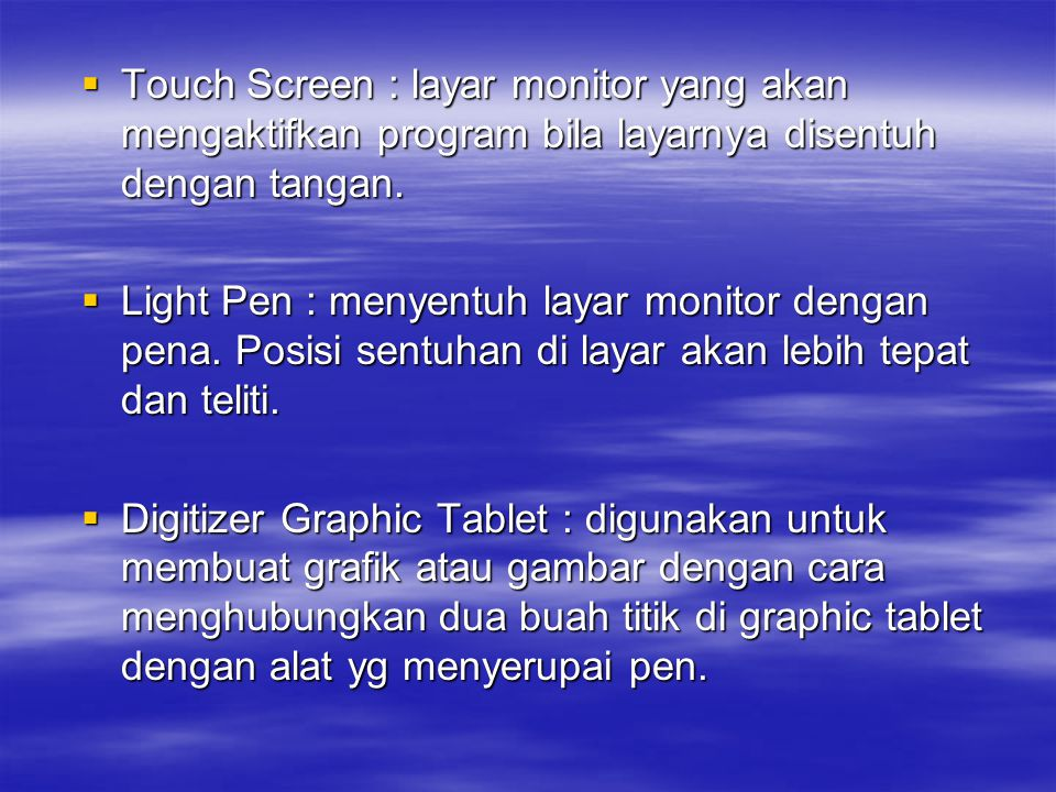  Touch Screen : layar monitor yang akan mengaktifkan program bila layarnya disentuh dengan tangan.  Light Pen : menyentuh layar monitor dengan pena.