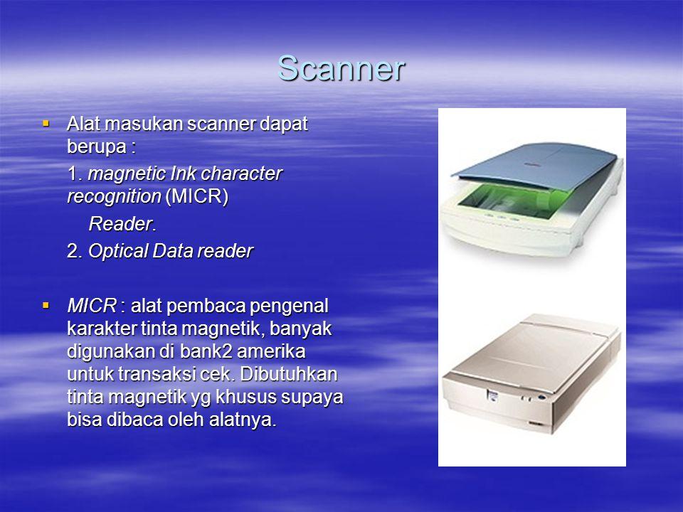 Scanner  Alat masukan scanner dapat berupa : 1. magnetic Ink character recognition (MICR) Reader. Reader. 2. Optical Data reader  MICR : alat pembac