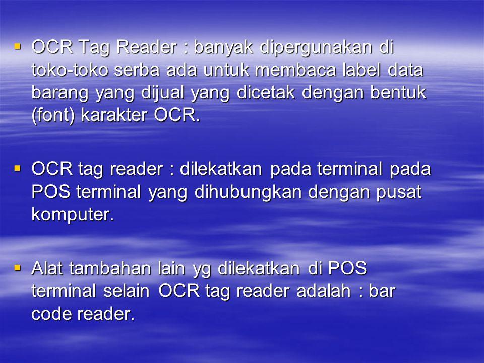  OCR Tag Reader : banyak dipergunakan di toko-toko serba ada untuk membaca label data barang yang dijual yang dicetak dengan bentuk (font) karakter O