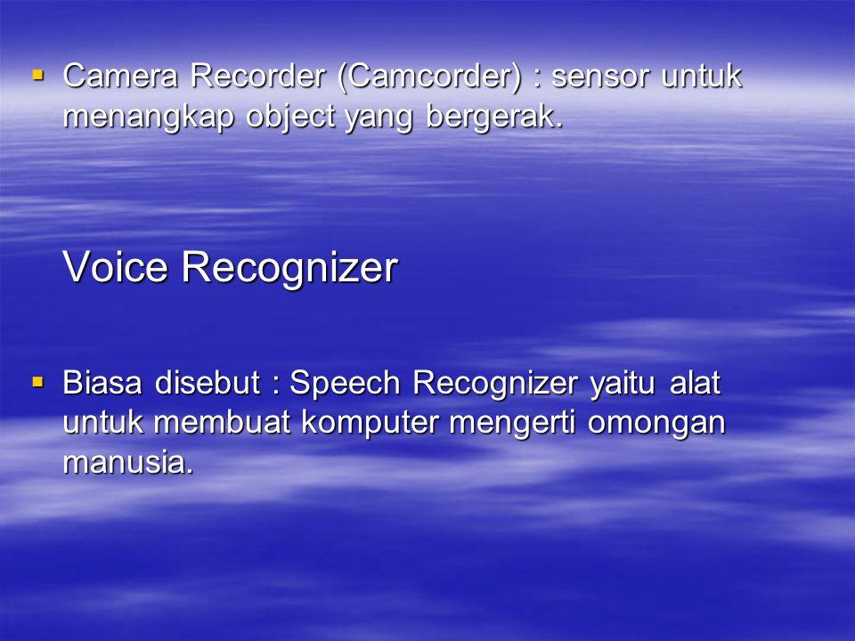  Camera Recorder (Camcorder) : sensor untuk menangkap object yang bergerak. Voice Recognizer  Biasa disebut : Speech Recognizer yaitu alat untuk mem