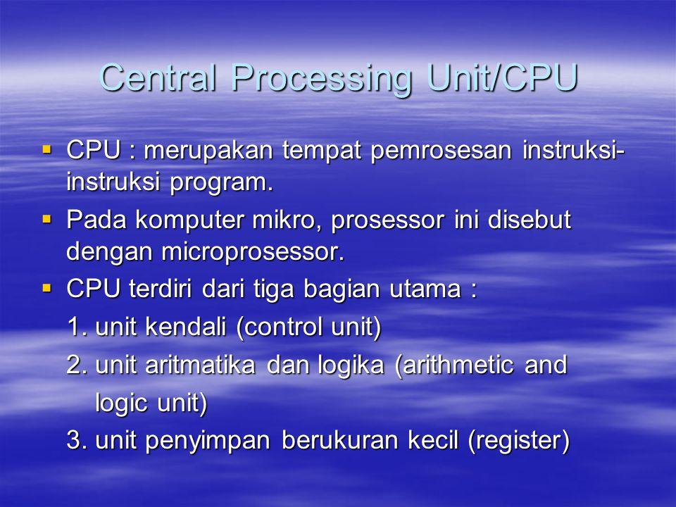 Central Processing Unit/CPU  CPU : merupakan tempat pemrosesan instruksi- instruksi program.  Pada komputer mikro, prosessor ini disebut dengan micr
