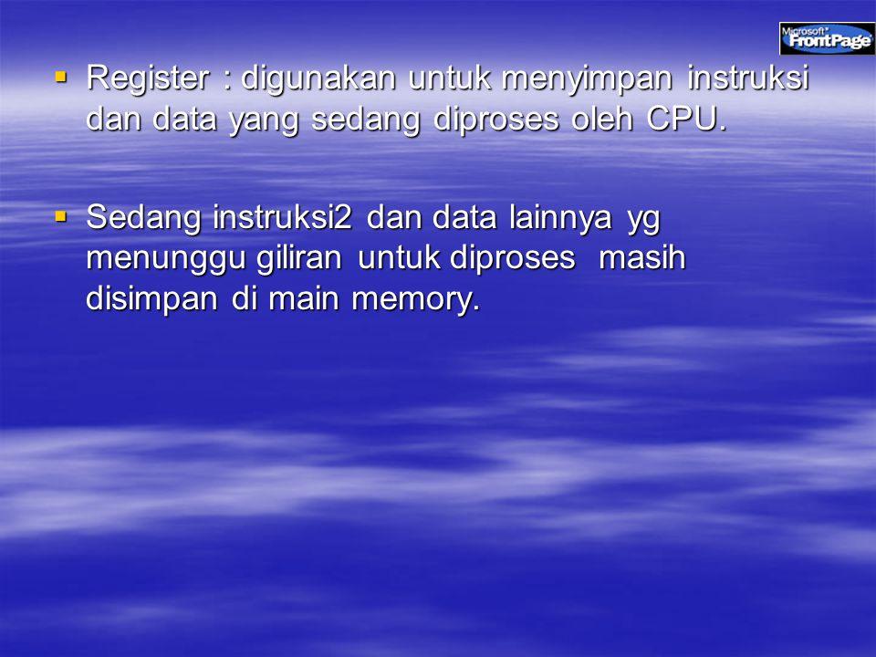  Register : digunakan untuk menyimpan instruksi dan data yang sedang diproses oleh CPU.  Sedang instruksi2 dan data lainnya yg menunggu giliran untu
