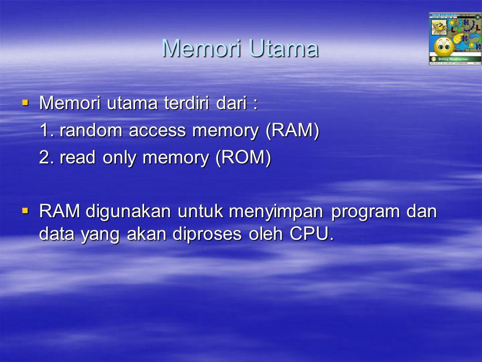 Memori Utama  Memori utama terdiri dari : 1. random access memory (RAM) 2. read only memory (ROM)  RAM digunakan untuk menyimpan program dan data ya