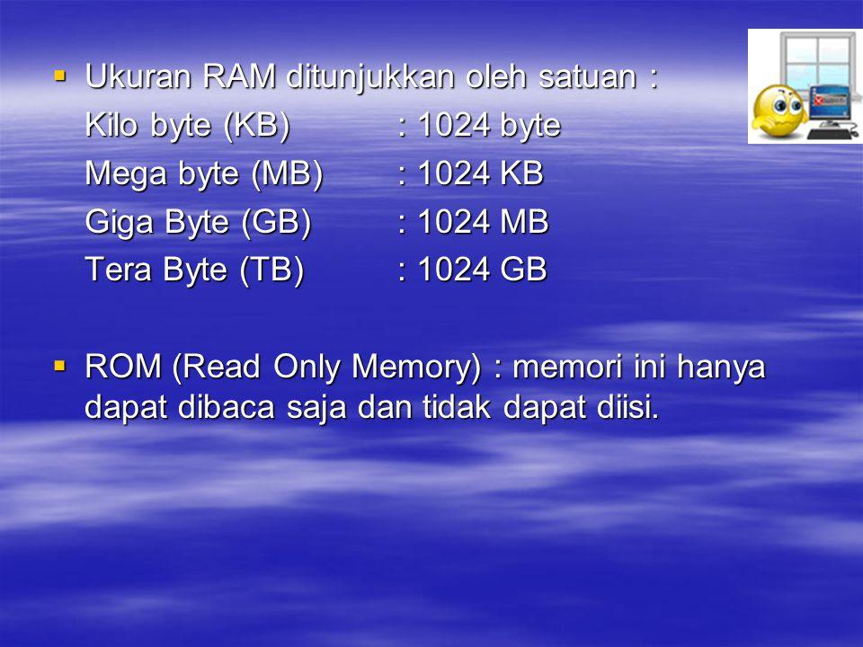  Ukuran RAM ditunjukkan oleh satuan : Kilo byte (KB): 1024 byte Mega byte (MB): 1024 KB Giga Byte (GB): 1024 MB Tera Byte (TB): 1024 GB  ROM (Read Only Memory) : memori ini hanya dapat dibaca saja dan tidak dapat diisi.
