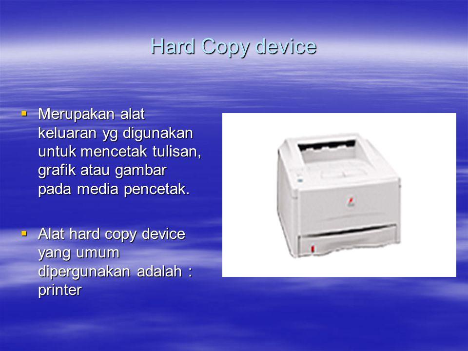 Hard Copy device  Merupakan alat keluaran yg digunakan untuk mencetak tulisan, grafik atau gambar pada media pencetak.  Alat hard copy device yang u