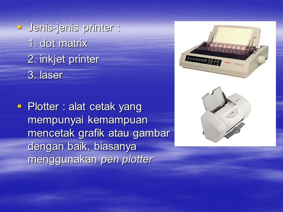  Jenis-jenis printer : 1. dot matrix 2. inkjet printer 3. laser  Plotter : alat cetak yang mempunyai kemampuan mencetak grafik atau gambar dengan ba