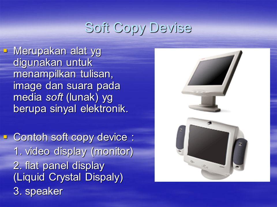 Soft Copy Devise  Merupakan alat yg digunakan untuk menampilkan tulisan, image dan suara pada media soft (lunak) yg berupa sinyal elektronik.  Conto