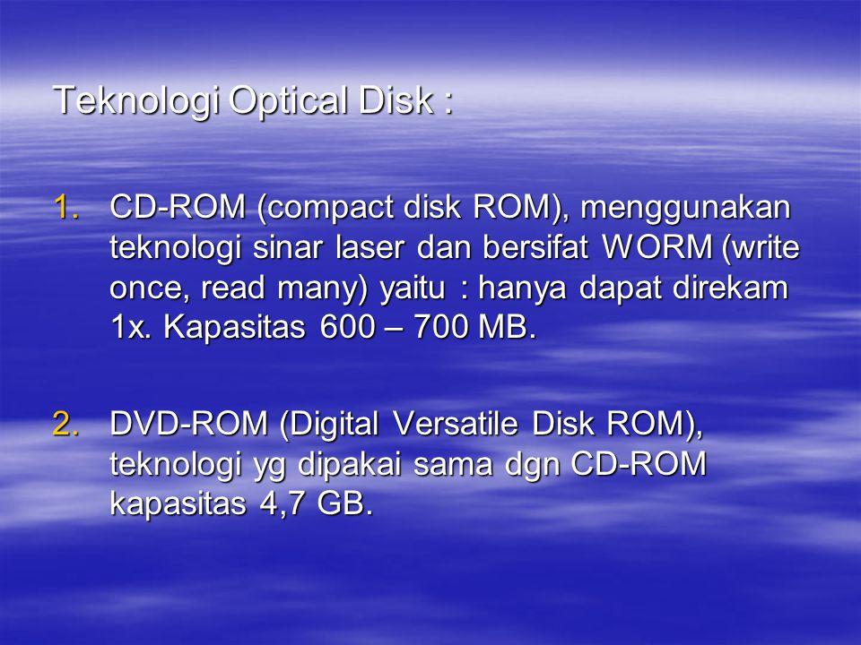 Teknologi Optical Disk : 1.CD-ROM (compact disk ROM), menggunakan teknologi sinar laser dan bersifat WORM (write once, read many) yaitu : hanya dapat direkam 1x.