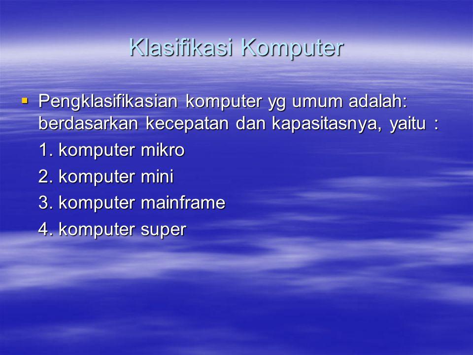 Klasifikasi Komputer  Pengklasifikasian komputer yg umum adalah: berdasarkan kecepatan dan kapasitasnya, yaitu : 1. komputer mikro 2. komputer mini 3