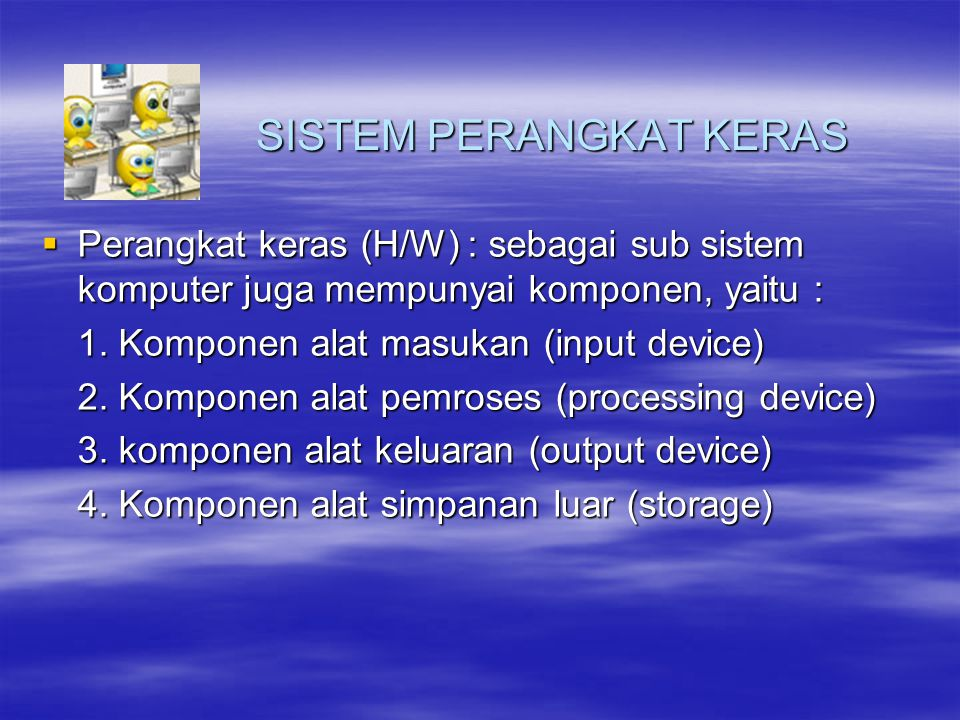 SISTEM PERANGKAT KERAS  Perangkat keras (H/W) : sebagai sub sistem komputer juga mempunyai komponen, yaitu : 1. Komponen alat masukan (input device)