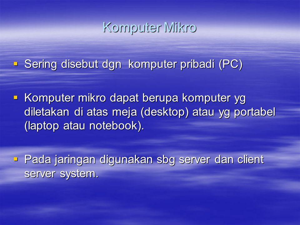 Komputer Mikro  Sering disebut dgn komputer pribadi (PC)  Komputer mikro dapat berupa komputer yg diletakan di atas meja (desktop) atau yg portabel (laptop atau notebook).
