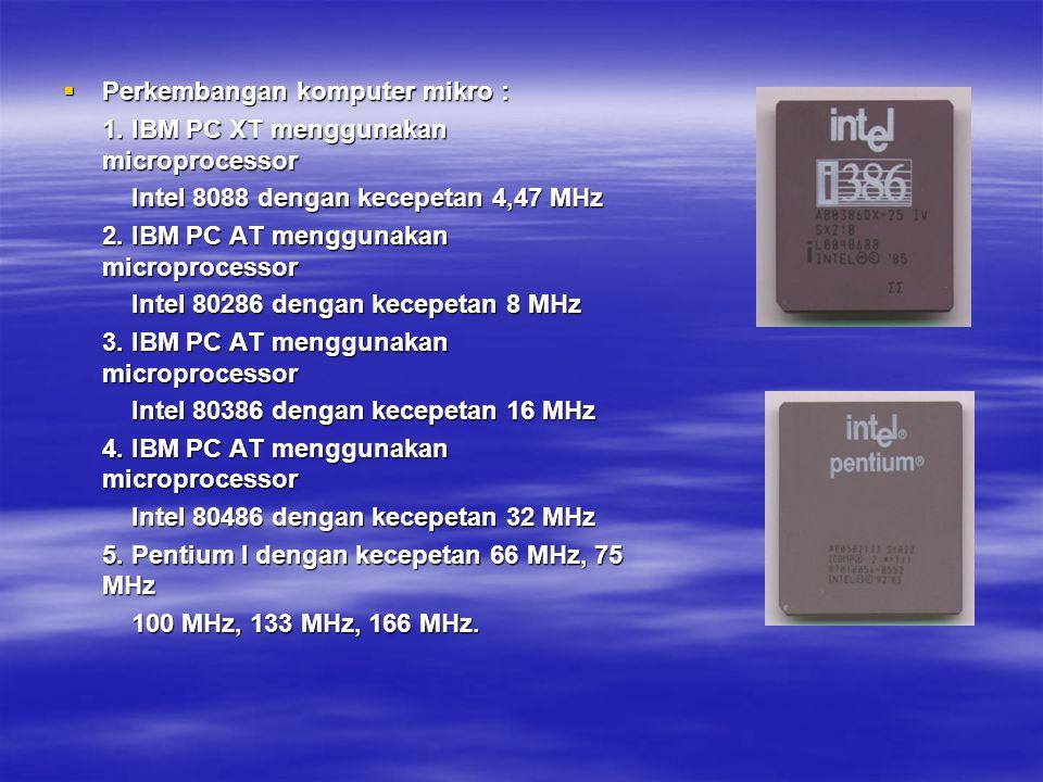  Perkembangan komputer mikro : 1. IBM PC XT menggunakan microprocessor Intel 8088 dengan kecepetan 4,47 MHz Intel 8088 dengan kecepetan 4,47 MHz 2. I