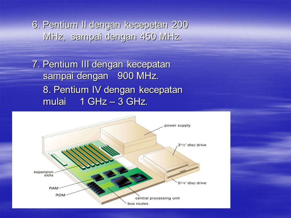 6. Pentium II dengan kecepetan 200 MHz, sampai dengan 450 MHz. 7. Pentium III dengan kecepatan sampai dengan 900 MHz. 8. Pentium IV dengan kecepatan m