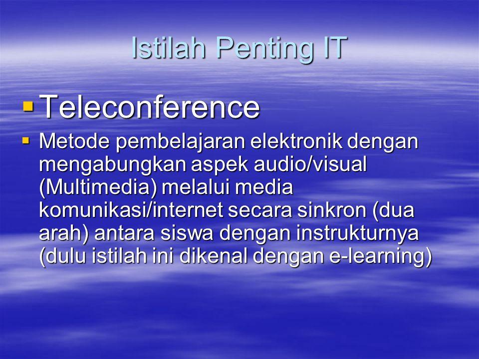 Istilah Penting IT  Teleconference  Metode pembelajaran elektronik dengan mengabungkan aspek audio/visual (Multimedia) melalui media komunikasi/internet secara sinkron (dua arah) antara siswa dengan instrukturnya (dulu istilah ini dikenal dengan e-learning)