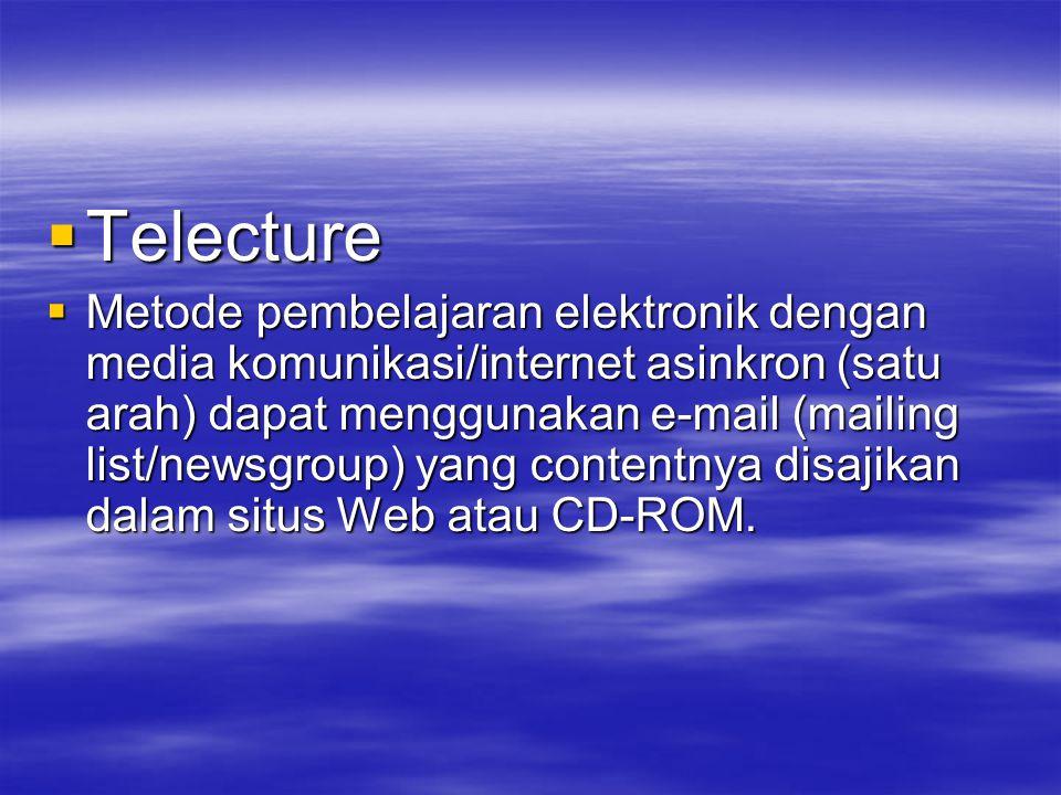  Telecture  Metode pembelajaran elektronik dengan media komunikasi/internet asinkron (satu arah) dapat menggunakan e-mail (mailing list/newsgroup) yang contentnya disajikan dalam situs Web atau CD-ROM.