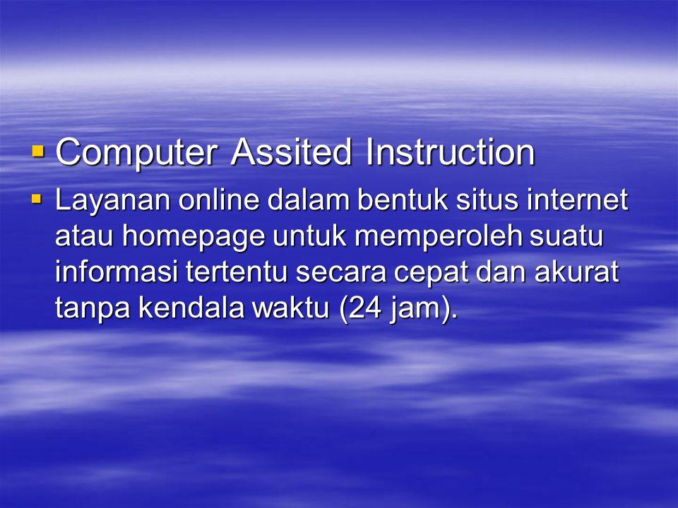  Computer Assited Instruction  Layanan online dalam bentuk situs internet atau homepage untuk memperoleh suatu informasi tertentu secara cepat dan a