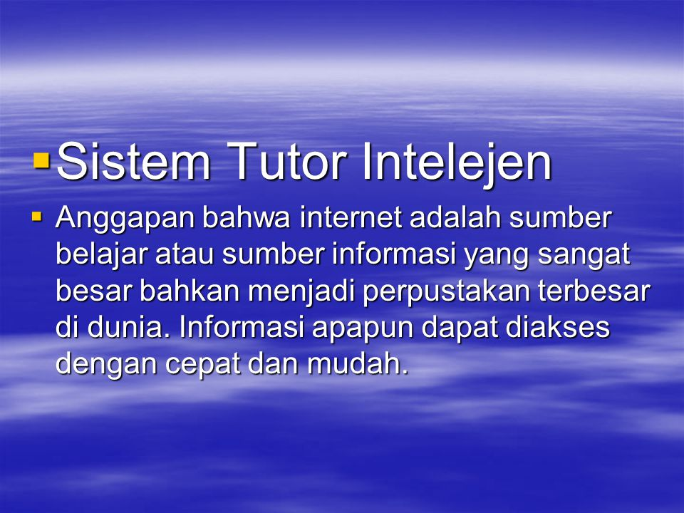  Sistem Tutor Intelejen  Anggapan bahwa internet adalah sumber belajar atau sumber informasi yang sangat besar bahkan menjadi perpustakan terbesar di dunia.