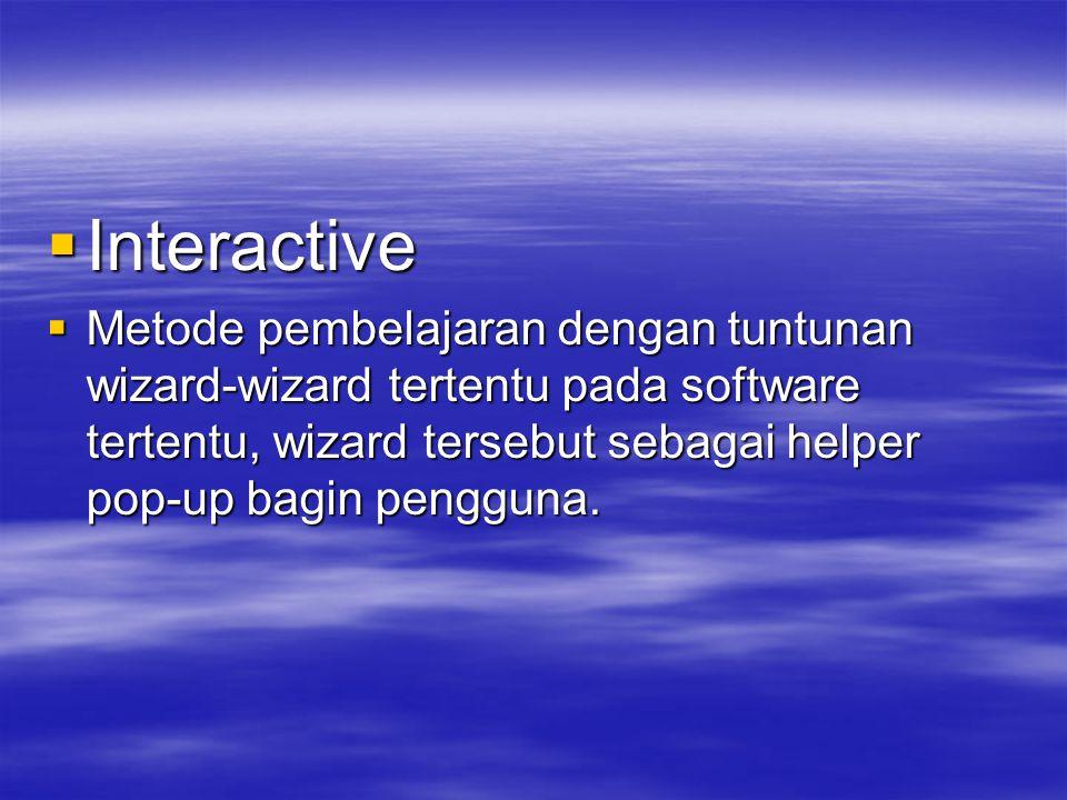  Interactive  Metode pembelajaran dengan tuntunan wizard-wizard tertentu pada software tertentu, wizard tersebut sebagai helper pop-up bagin pengguna.