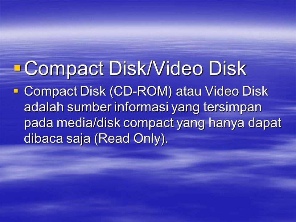  Compact Disk/Video Disk  Compact Disk (CD-ROM) atau Video Disk adalah sumber informasi yang tersimpan pada media/disk compact yang hanya dapat dibaca saja (Read Only).