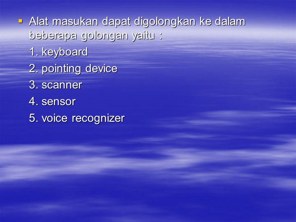  Alat masukan dapat digolongkan ke dalam beberapa golongan yaitu : 1. keyboard 2. pointing device 3. scanner 4. sensor 5. voice recognizer