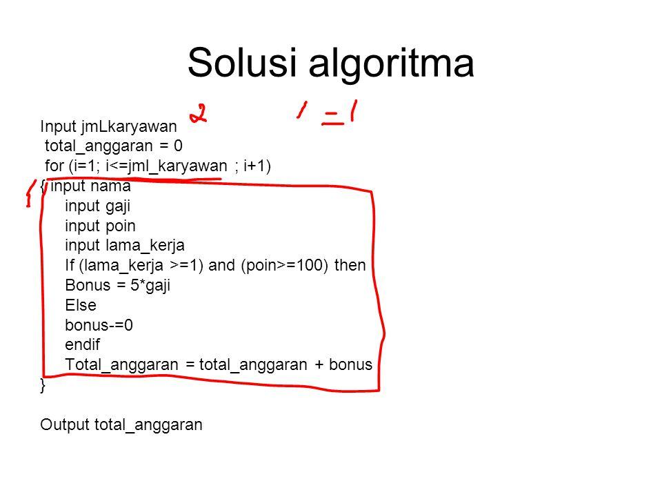 Solusi algoritma Input jmLkaryawan total_anggaran = 0 for (i=1; i<=jml_karyawan ; i+1) { input nama input gaji input poin input lama_kerja If (lama_kerja >=1) and (poin>=100) then Bonus = 5*gaji Else bonus-=0 endif Total_anggaran = total_anggaran + bonus } Output total_anggaran