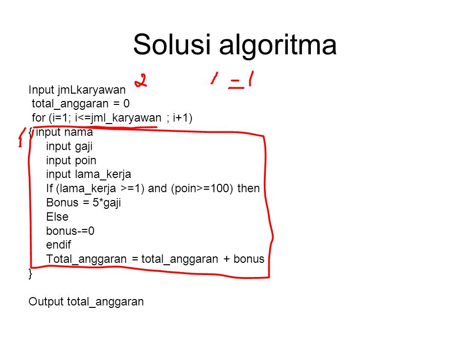 Solusi algoritma Input jmLkaryawan total_anggaran = 0 for (i=1; i<=jml_karyawan ; i+1) { input nama input gaji input poin input lama_kerja If (lama_ke
